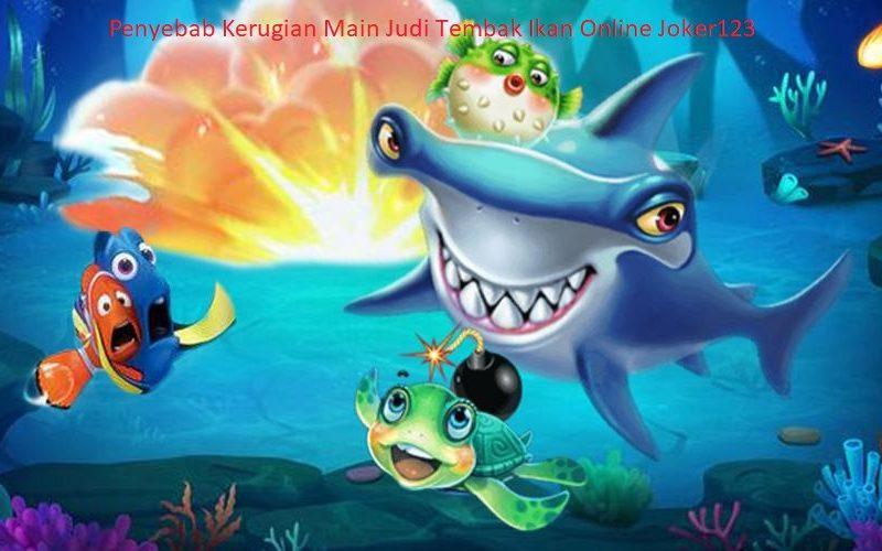Penyebab Kerugian Main Judi Tembak Ikan Online Joker123
